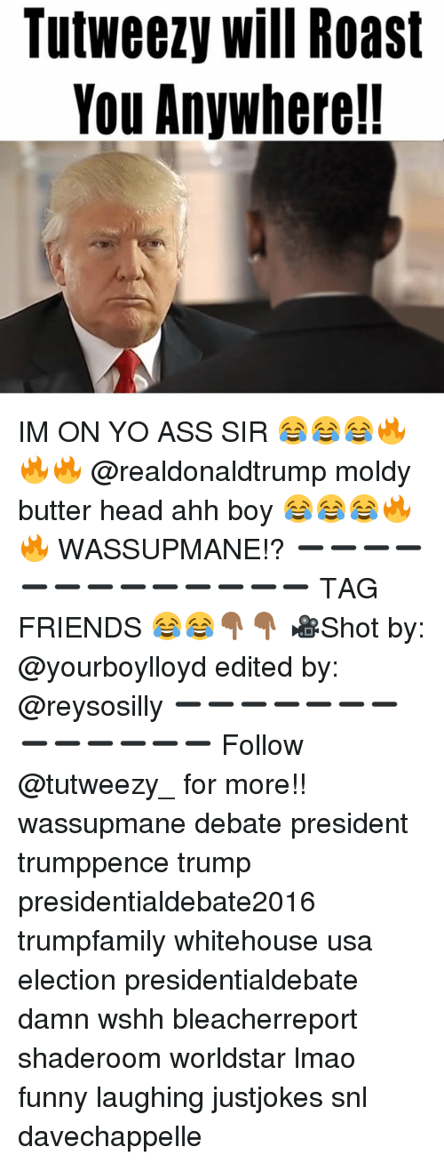Funny Laughs: TutWeezy Will Roast  You Anywhere!! IM ON YO ASS SIR 😂😂😂🔥🔥🔥 @realdonaldtrump moldy butter head ahh boy 😂😂😂🔥🔥 WASSUPMANE!? ➖➖➖➖➖➖➖➖➖➖➖➖➖ TAG FRIENDS 😂😂👇🏾👇🏾 🎥Shot by: @yourboylloyd edited by: @reysosilly ➖➖➖➖➖➖➖➖➖➖➖➖➖ Follow @tutweezy_ for more!! wassupmane debate president trumppence trump presidentialdebate2016 trumpfamily whitehouse usa election presidentialdebate damn wshh bleacherreport shaderoom worldstar lmao funny laughing justjokes snl davechappelle