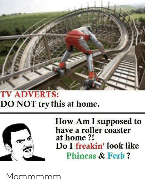 Do Not: TV ADVERTS:  DO NOT try this at home.  How Am I supposed to  have a roller coaster  at home ?!  Do I freakin' look like  Phineas & Ferb ? Mommmmm