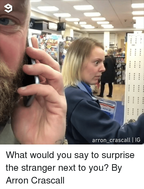 the stranger: TV  arron_crascall | IG What would you say to surprise the stranger next to you?  By Arron Crascall