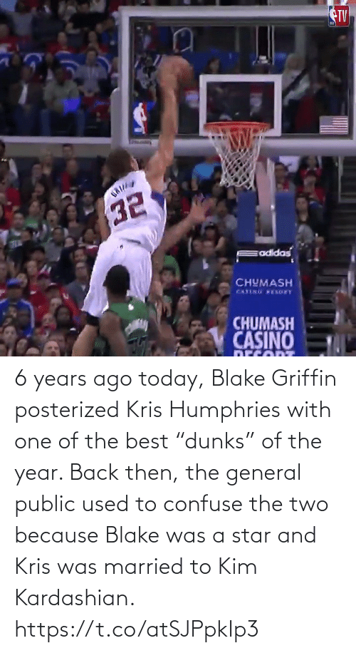 "public: TV  CHUMASH  CHUMASH  CASINO 6 years ago today, Blake Griffin posterized Kris Humphries with one of the best ""dunks"" of the year.   Back then, the general public used to confuse the two because Blake was a star and Kris was married to Kim Kardashian.   https://t.co/atSJPpkIp3"