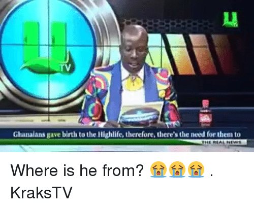 Memes, 🤖, and Them: TV  Ghanaians gave birth to the Highlife, therefore, there's the need for them to Where is he from? 😭😭😭 . KraksTV