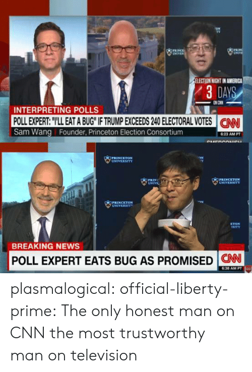 America, cnn.com, and News: TV  INCE  ELECTION NIGHT IN AMERICA  ノ3DAY  INTERPRETING POLLS  POLL EXPERT: TLL EAT A BUG IF TRUMP EXCEEDS 240 ELECTORAL VOTES CNN  Sam Wang Founder, Princeton Election Consortium  23 AM PT  PRINCELTON  UNIV  UNIVERSITY  PRINCETON  UNIVERST  ETON  BREAKING NEWS  POLL EXPERT EATS BUG AS PROMISED CN  6:38 AM PT plasmalogical:  official-liberty-prime:  The only honest man on CNN  the most trustworthy man on television