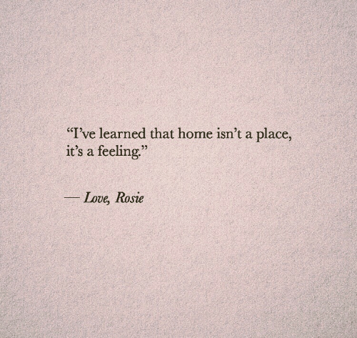 """Love, Rosie, and Home: """"T've learned that home isn't a place,  it's a feeling.""""  22  Love, Rosie"""