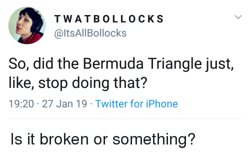 Bermuda Triangle, Iphone, and Twitter: TWATBOLLOCKS  @ltsAllBollocks  So, did the Bermuda Triangle just,  like, stop doing that?  19:20 27 Jan 19 Twitter for iPhone Is it broken or something?