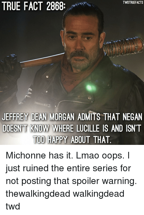 Lmao, Memes, and True: TWDTRUEFACTS  TRUE FACT 2868  JEFFREY DEAN MORGAN ADMITS THAT NEGAN  DOESN'T KNOW WHERE LUCILLE IS AND ISNT  TOO HAPPY ABOUT THAT  KNOW WHERE LUCILLE Michonne has it. Lmao oops. I just ruined the entire series for not posting that spoiler warning. thewalkingdead walkingdead twd