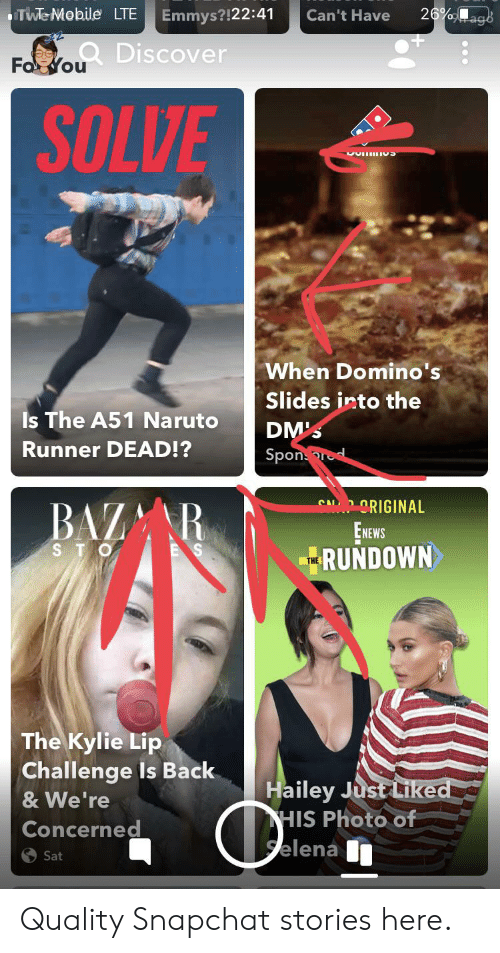 Naruto, Snapchat, and Discover: Twe Mobile LTE  26%ags  Emmys?!22:41  Can't Have  Fa You Discover  SOLVE  When Domino's  Slides into the  Is The A51 Naruto  DM'S  Runner DEAD!?  Sponrod  BAZA R  SA RIGINAL  EнекS  RUNDOWN  STO  THE  The Kylie Lip  Challenge Is Back  Hailey Just Liked  HIS Photo of  Selena  & We're  Concerned  Sat Quality Snapchat stories here.