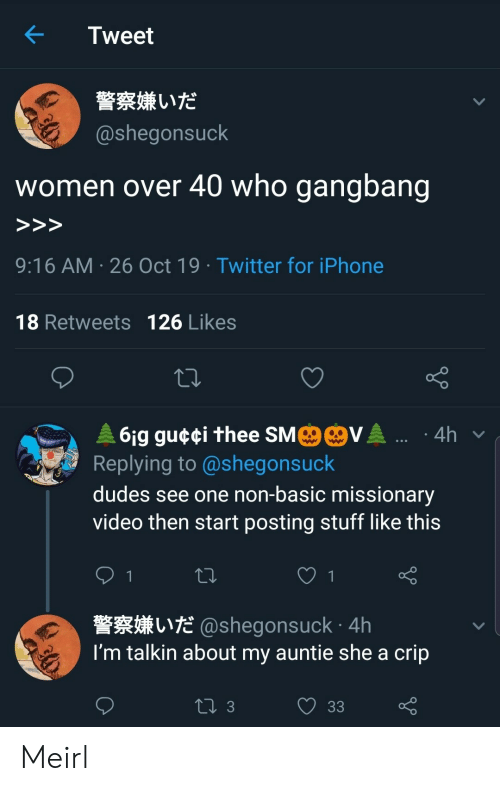 Gangbang, Iphone, and Twitter: Tweet  警察嫌いだ  @shegonsuck  who gangbang  women over 40  >>>  9:16 AM 26 Oct 19 Twitter for iPhone  18 Retweets 126 Likes  MO@VA .  61g gu¢¢i thee SM  Replying to @shegonsuck  4h  dudes see one non-basic missionary  video then start posting stuff like this  1  L@shegonsuck 4h  I'm talkin about my auntie she a crip  ti 3  33 Meirl