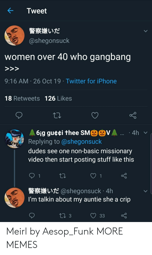 Aesop, Dank, and Gangbang: Tweet  警察嫌いだ  @shegonsuck  who gangbang  women over 40  >>>  9:16 AM 26 Oct 19 Twitter for iPhone  18 Retweets 126 Likes  MO@VA .  61g gu¢¢i thee SM  Replying to @shegonsuck  4h  dudes see one non-basic missionary  video then start posting stuff like this  1  L@shegonsuck 4h  I'm talkin about my auntie she a crip  ti 3  33 Meirl by Aesop_Funk MORE MEMES