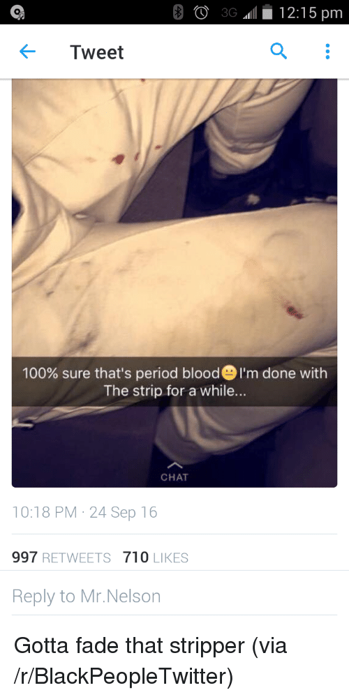 Anaconda, Blackpeopletwitter, and Period: Tweet  100% sure that's period blood 'm done with  The strip for a while...  CHAT  10:18 PM 24 Sep 16  997 RETWEETS710 LIKES  Reply to Mr.Nelson <p>Gotta fade that stripper (via /r/BlackPeopleTwitter)</p>