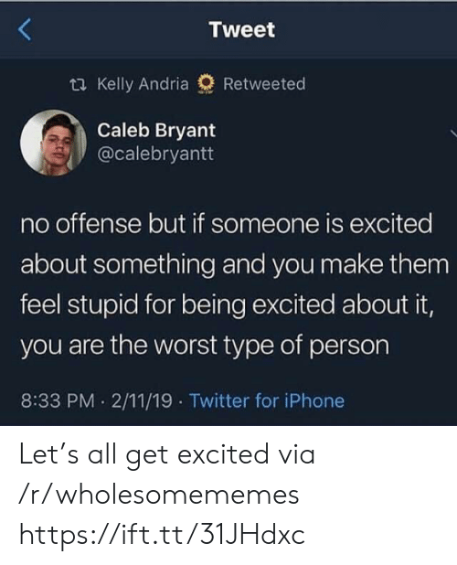 Iphone, The Worst, and Twitter: Tweet  2 Kelly Andria  Retweeted  Caleb Bryant  @calebryantt  no offense but if someone is excited  about something and you make them  feel stupid for being excited about it,  you are the worst type of person  8:33 PM 2/11/19 Twitter for iPhone Let's all get excited via /r/wholesomememes https://ift.tt/31JHdxc