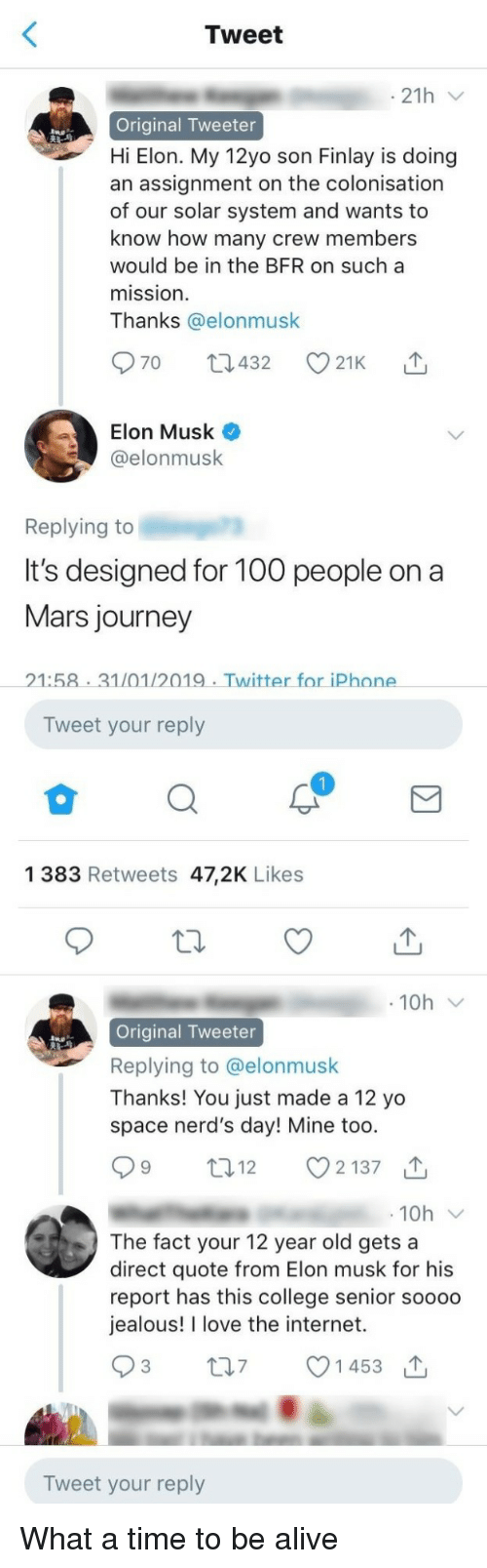 Alive, College, and Internet: Tweet  21h  Original Tweeter  Hi Elon. My 12yo son Finlay is doing  an assignment on the colonisation  of our solar system and wants to  know how many crew members  would be in the BFR on sucha  mission  Thanks @elonmusk  Elon Musk  @elonmusk  Replying to  It's designed for 10o people ona  Mars journey  21:58 31/01/2019 Twitter for iPhone  Tweet your reply  1 383 Retweets 47,2K Likes  Original Tweeter  Replying to @elonmusk  Thanks! You just made a 12 yo  space nerd's day! Mine too  12  2137  10h  The fact your 12 year old gets a  direct quote from Elon musk for his  report has this college senior soooo  jealous! I love the internet.  t07 1453  Tweet your reply What a time to be alive