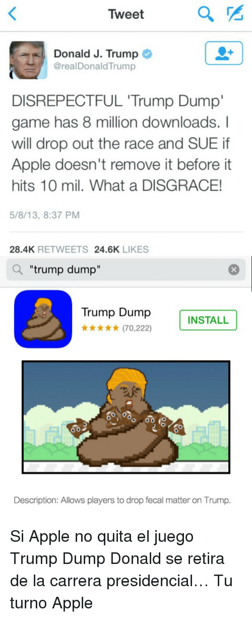 "fecal matter: Tweet  a  Donald J. Trump  realDonaldTrump  DISREPECTFUL 'Trump Dump  game has 8 million downloads. I  will drop out the race and SUE if  Apple doesn't remove it before it  hits 10 mil. What a DISGRACE!  5/8/13, 8:37 PM  28.4K RETWEETS 24.6K LIKES   a ""trump dump""  Trump Dump  ★ ★ ★ ★ ★ (70,222)  INSTALL  00冫  Description: Allows players to drop fecal matter on Trump. <p>Si Apple no quita el juego Trump Dump Donald se retira de la carrera presidencial&hellip; Tu turno Apple</p>"