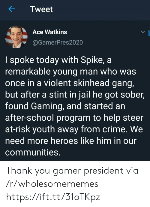Sober: Tweet  Ace Watkins  @GamerPres2020  I spoke today with Spike, a  remarkable young man who was  once in a violent skinhead gang,  but after a stint in jail he got sober,  found Gaming, and started an  after-school program to help steer  at-risk youth away from crime. We  need more heroes like him in our  communities. Thank you gamer president via /r/wholesomememes https://ift.tt/31oTKpz