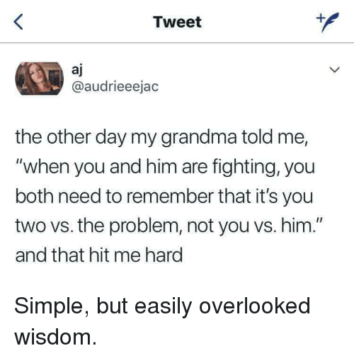 """Grandma, Wisdom, and Simple: Tweet  aj  @audrieeejac  the other day my grandma told me,  """"when you and him are fighting, you  both need to remember that it's you  two vs. the problem, not you vs. him.""""  and that hit me hard Simple, but easily overlooked wisdom."""
