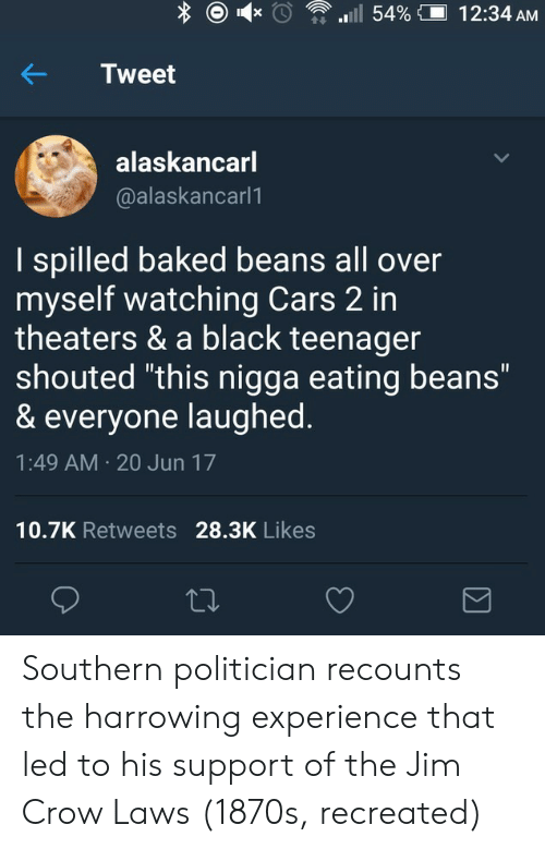 """harrowing: Tweet  alaskancarl  @alaskancarl1  I spilled baked beans all over  myself watching Cars 2 in  theaters & a black teenager  shouted """"this nigga eating beans""""  & everyone laughed  1:49 AM 20 Jun 17  10.7K Retweets 28.3K Likes Southern politician recounts the harrowing experience that led to his support of the Jim Crow Laws (1870s, recreated)"""