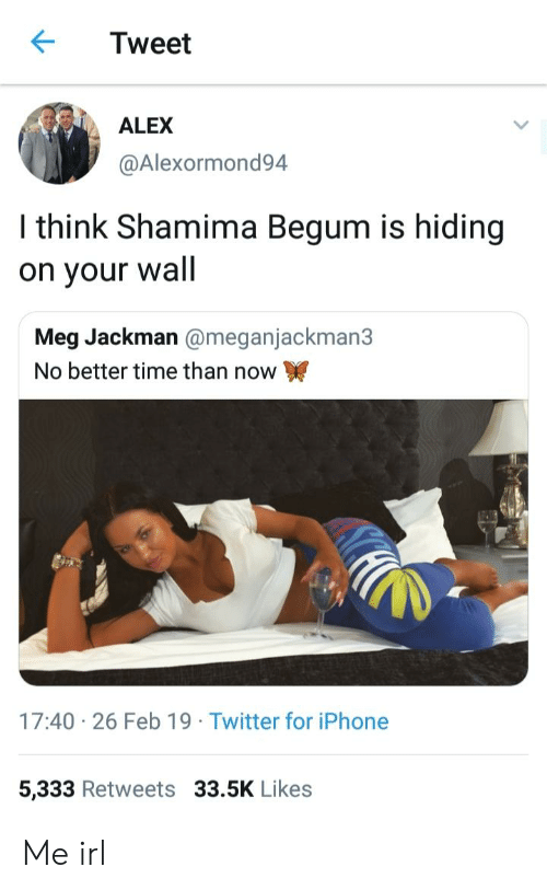 Iphone, Twitter, and Iphone 5: Tweet  ALEX  @Alexormond94  I think Shamima Begum is hiding  on your wall  Meg Jackman @meganjackman3  No better time than now  17:40 26 Feb 19 Twitter for iPhone  5,333 Retweets 33.5K Likes Me irl