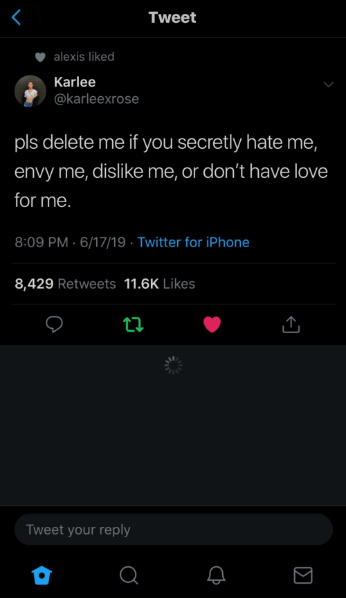 dislike: Tweet  alexis liked  Karlee  @karleexrose  pls delete me if you secretly hate me,  envy me, dislike me, or don't have love  for me.  8:09 PM 6/17/19 Twitter for iPhone  8,429 Retweets 11.6K Likes  ti  Tweet your reply