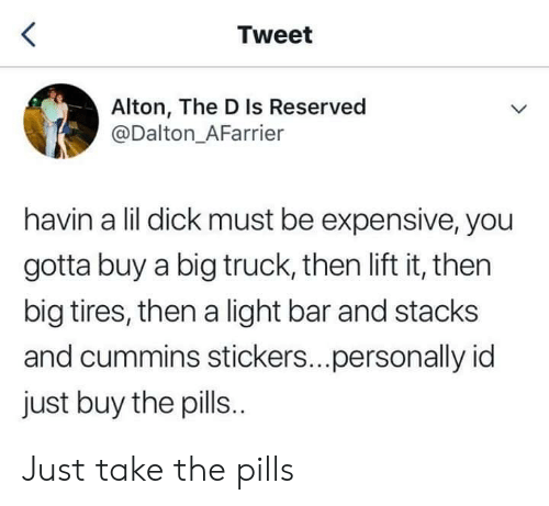 dalton: Tweet  Alton, The D Is Reserved  @Dalton_AFarrier  havin a lil dick must be expensive, you  gotta buy a big truck, then lift it, then  big tires, then a light bar and stacks  and cummins stickers...personally id  just buy the pills. Just take the pills