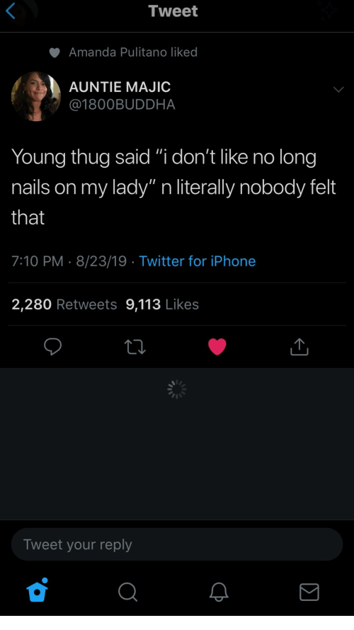 "Iphone, Thug, and Twitter: Tweet  Amanda Pulitano liked  AUNTIE MAJIC  @1800BUDDHA  Young thug said ""i don't like no long  my lady"" n literally nobody felt  nails on  that  7:10 PM 8/23/19 Twitter for iPhone  2,280 Retweets 9,113 Likes  Tweet your reply"