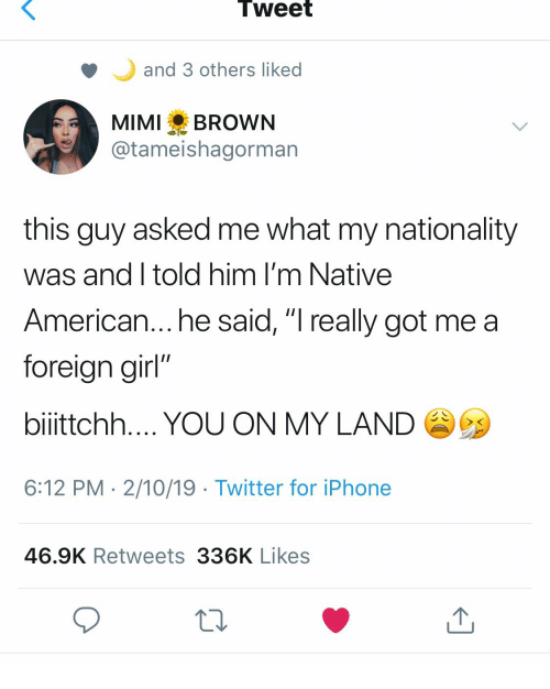 "Native American: Tweet  and 3 others liked  MIMI BROWN  @tameishagorman  this guy asked me what my nationality  was and I told him I'm Native  American... he said, ""I really got me a  foreian girl""  bilttchh YOU ON MY LAND  6:12 PM 2/10/19 Twitter for iPhone  46.9K Retweets 336K Likes"