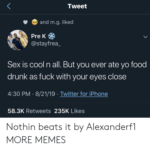 All But: Tweet  and m.g. liked  Pre K  @stayfrea  Sex is cool n all. But you ever ate yo food  drunk as fuck with your eyes close  4:30 PM 8/21/19 Twitter for iPhone  58.3K Retweets 235K Likes Nothin beats it by Alexanderf1 MORE MEMES