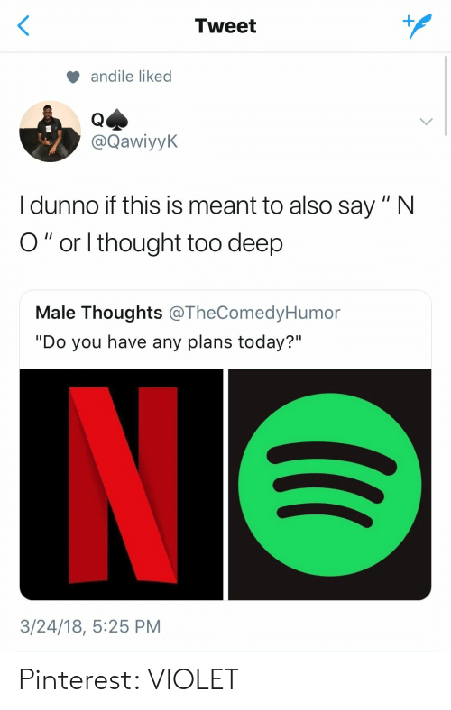 """Any Plans: Tweet  andile liked  @Qawiyyk  I dunno if this is meant to also say"""" N  O"""" or thought too deep  Male Thoughts @TheComedyHumor  """"Do you have any plans today?""""  3/24/18, 5:25 PM Pinterest: VIOLET"""