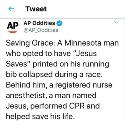 """Anesthetist: Tweet  AP Oddities  AP  @AP_Oddities  Saving Grace: A Minnesota man  who opted to have """"Jesus  Saves"""" printed on his running  bib collapsed during a race.  Behind him, a registered nurse  anesthetist, a man named  Jesus, performed CPR and  helped save his life."""