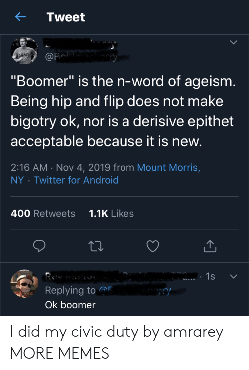 "Hip: Tweet  ARMY  @Fa  ""Boomer"" is the n-word of ageism.  Being hip and flip does not make  bigotry ok, nor is a derisive epithet  acceptable because it is new.  2:16 AM Nov 4, 2019 from Mount Morris,  Twitter for Android  NY  1.1K Likes  400 Retweets  1s  Replying to  ry  Ok boomer I did my civic duty by amrarey MORE MEMES"