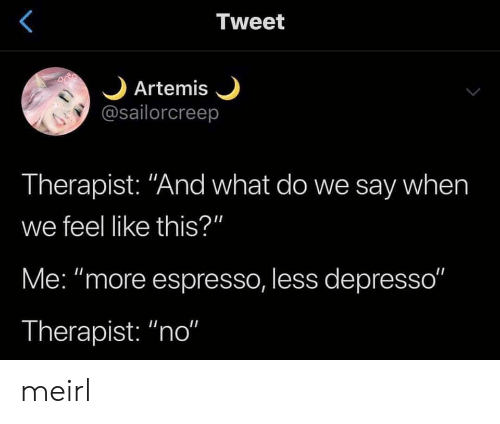 "espresso: Tweet  Artemis  @sailorcreep  Therapist: ""And what do we say when  we feel like this?""  Me: ""more espresso, less depresso""  Therapist: ""no"" meirl"