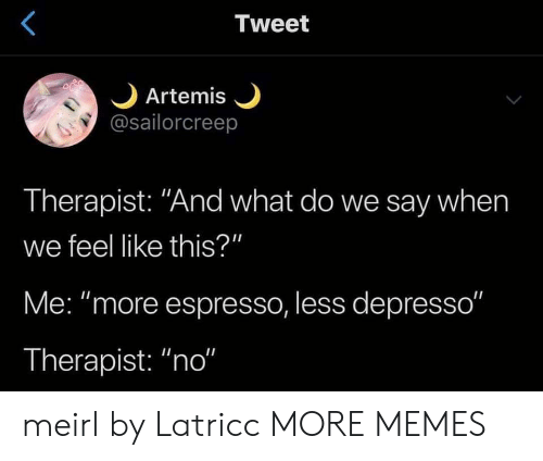 "espresso: Tweet  Artemis  @sailorcreep  Therapist: ""And what do we say when  we feel like this?""  Me: ""more espresso, less depresso""  Therapist: ""no"" meirl by Latricc MORE MEMES"