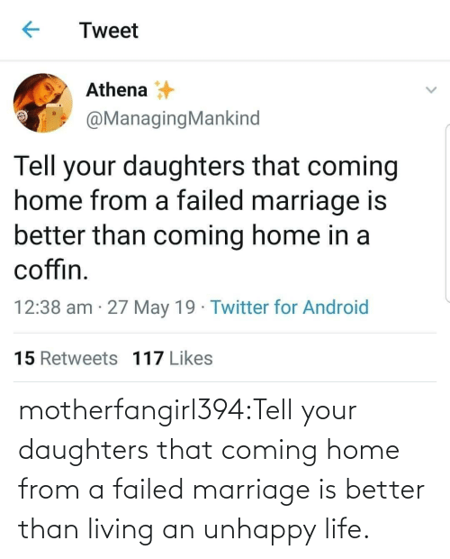 for android: Tweet  Athena  @ManagingMankind  Tell your daughters that coming  home from a failed marriage is  better than coming home in a  coffin  12:38 am 27 May 19 Twitter for Android  15 Retweets 117 Likes motherfangirl394:Tell your daughters that coming home from a failed marriage is better than living an unhappy life.