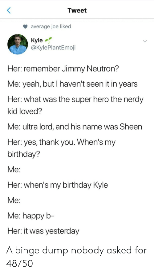 binge: Tweet  average joe liked  Kyle  @KylePlantEmoji  Her: remember Jimmy Neutron?  Me: yeah, but I haven't seen it in years  Her: what was the super hero the nerdy  kid loved?  Me: ultra lord, and his name was Sheen  Her: yes, thank you. When's my  birthday?  Мe:  Her: when's my birthday Kyle  Мe:  Me: happy b-  Her: it was yesterday A binge dump nobody asked for 48/50