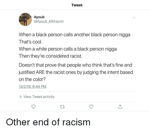 Justified: Tweet  Ayoub  @Ayoub_Alkhazmi  When a black person calls another black person nigga  That's cool  When a white person calls a black person nigga  Then they're considered racist.  Doesn't that prove that people who think that's fine and  justified ARE the racist ones by judging the intent based  on the color?  12/2/18,6:44 PM  li View Tweet activity Other end of racism