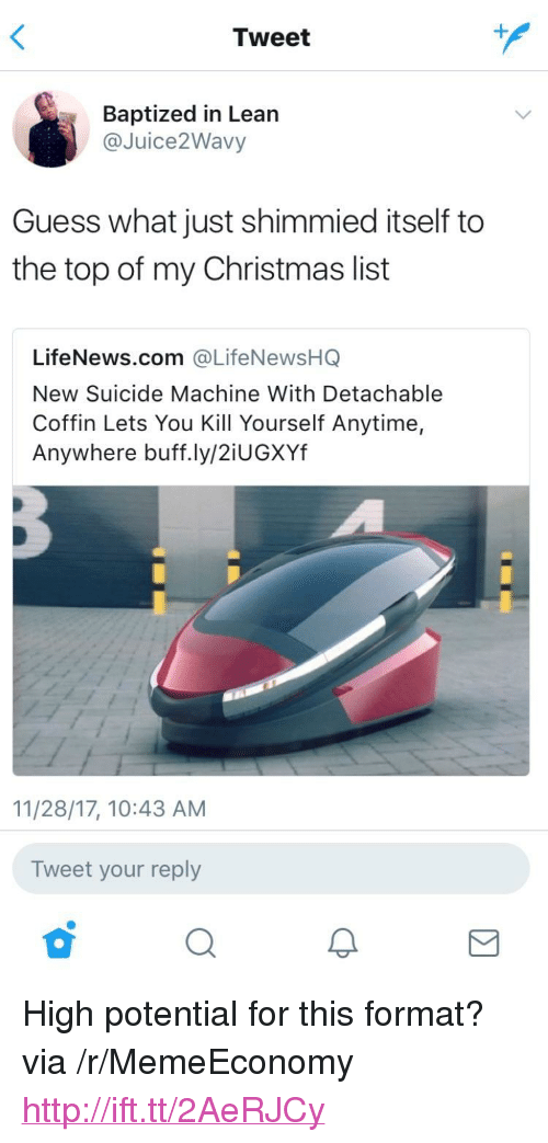 """Anytime Anywhere: Tweet  Baptized in Lean  @Juice2Wavy  Guess what just shimmied itself to  the top of my Christmas list  LifeNews.com @LifeNewsHQ  New Suicide Machine With Detachable  Coffin Lets You Kill Yourself Anytime,  Anywhere buff.ly/2iUGXYf  11/28/17, 10:43 AM  Tweet your reply <p>High potential for this format? via /r/MemeEconomy <a href=""""http://ift.tt/2AeRJCy"""">http://ift.tt/2AeRJCy</a></p>"""