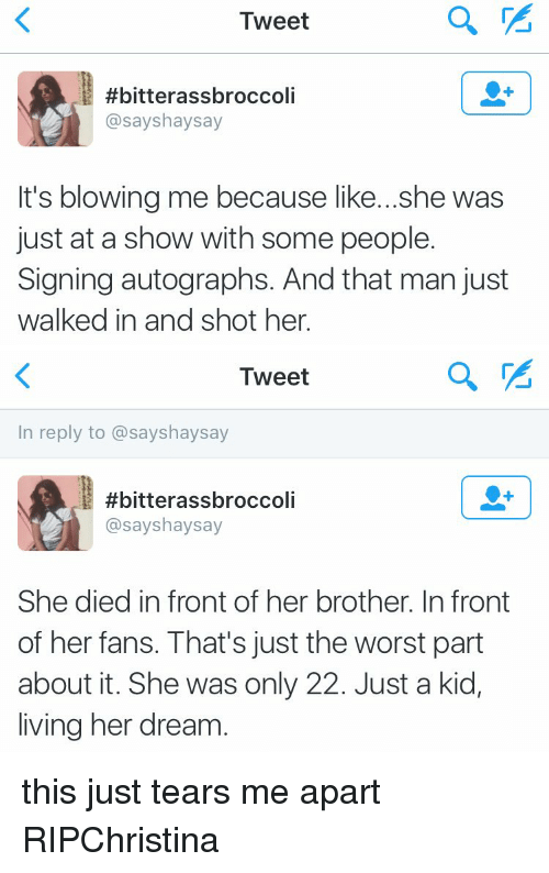 Blowing Me: Tweet  #bitterassbroccoli  asayshaysay  It's blowing me because like...she was  just at a show with some people.  Signing autographs. And that man just  walked in and shot her.   Tweet  In reply to assayshaysay  #bitterassbroccoli  asayshaysay  She died infront of her brother. In front  of her fans. That's just the worst part  about it. She was only 22. Just a kid,  living her dream this just tears me apart RIPChristina