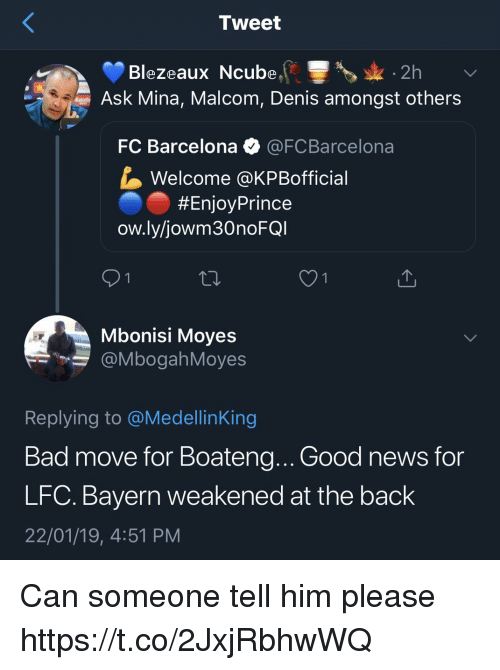 Bad, Barcelona, and Memes: Tweet  Blezeaux Ncube2h  Ask Mina, Malcom, Denis amongst others  FC Barcelona @FCBarcelona  Welcome @KPBofficial  #EnjoyPrince  ow.ly/jowm30noFG  Mbonisi Moyes  @MbogahMoyes  Replying to @MedellinKing  Bad move for Boateng.. Good news for  LFC. Bayern weakened at the back  22/01/19, 4:51 PM Can someone tell him please https://t.co/2JxjRbhwWQ