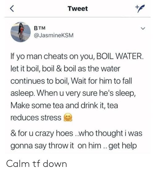 cheats: Tweet  BTM  @JasmineKSM  If yo man cheats on you, BOIL WATER.  let it boil, boil & boil as the water  continues to boil, Wait for him to fall  asleep. When u very sure he's sleep,  Make some tea and drink it, tea  reduces stress  & for u crazy hoes ..who thought i was  gonna say throw it on him ..get help Calm tf down