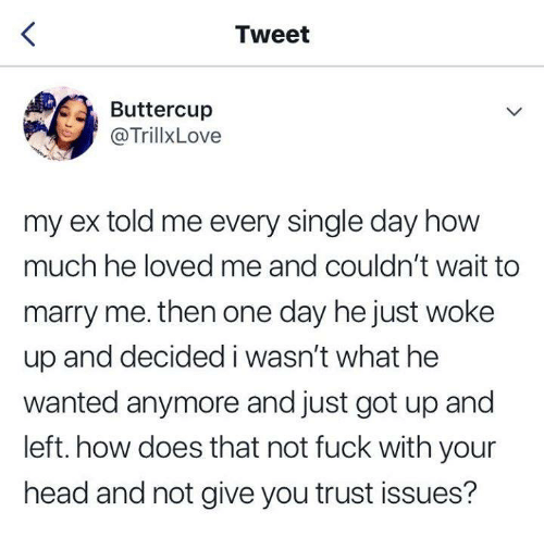 Dank, Head, and Fuck: Tweet  Buttercup  @TrillxLove  my ex told me every single day how  much he loved me and couldn't wait to  marry me. then one day he just woke  up and decided i wasn't what he  wanted anymore and just got up and  left. how does that not fuck with your  head and not give you trust issues?
