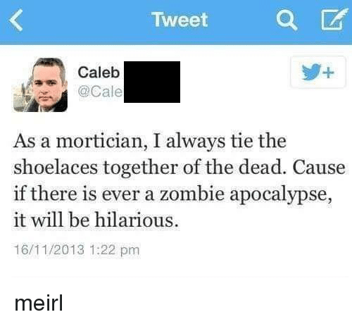 zombie apocalypse: Tweet  Caleb  . @Cale  As a mortician, I always tie the  shoelaces together of the dead. Cause  if there is ever a zombie apocalypse,  it will be hilarious  16/11/2013 1:22 pm meirl