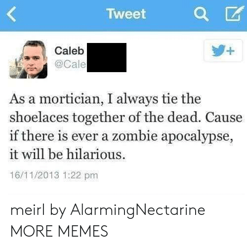 zombie apocalypse: Tweet  Caleb  . @Cale  As a mortician, I always tie the  shoelaces together of the dead. Cause  if there is ever a zombie apocalypse,  it will be hilarious  16/11/2013 1:22 pm meirl by AlarmingNectarine MORE MEMES