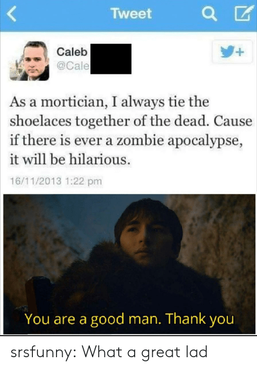 A Good Man: Tweet  +  Caleb  @Cale  As a mortician, I always tie the  shoelaces together of the dead. Cause  if there is ever a zombie apocalypse,  it will be hilarious.  16/11/2013 1:22 pm  You are a good man. Thank you srsfunny:  What a great lad