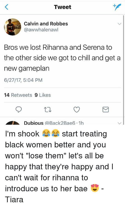 """Tiara: Tweet  Calvin and Robbes  @awwhalenawl  Bros we lost Rihanna and Serena to  the other side we got to chill and get a  new gameplan  6/27/17, 5:04 PM  14 Retweets 9 Likes  Dubious @Back2Bae6 1h I'm shook 😂😂 start treating black women better and you won't """"lose them"""" let's all be happy that they're happy and I can't wait for rihanna to introduce us to her bae 😍 -Tiara"""