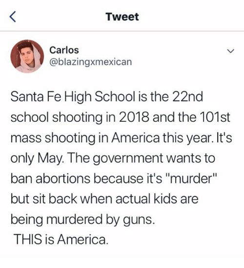 """America, Guns, and School: Tweet  Carlos  @blazingxmexican  Santa Fe High School is the 22nd  school shooting in 2018 and the 101st  mass shooting in America this year. It's  only May. The government wants to  ban abortions because it's """"murder""""  but sit back when actual kids are  being murdered by guns.  THIS is America."""