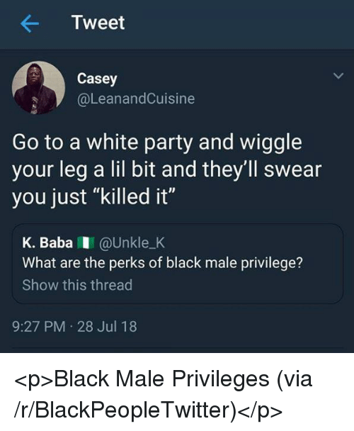 """privileges: Tweet  Casey  @LeanandCuisine  Go to a white party and wiggle  your leg a lil bit and they'll swear  you just """"killed it""""  K. BabaI @Unkle_K  What are the perks of black male privilege?  Show this thread  9:27 PM 28 Jul 18 <p>Black Male Privileges (via /r/BlackPeopleTwitter)</p>"""