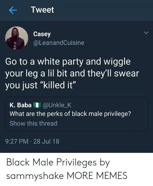 """privileges: Tweet  Casey  @LeanandCuisine  Go to a white party and wiggle  your leg a lil bit and they'll swear  you just """"killed it""""  K. BabaI @Unkle_K  What are the perks of black male privilege?  Show this thread  9:27 PM 28 Jul 18 Black Male Privileges by sammyshake MORE MEMES"""