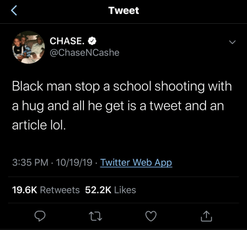 hug: Tweet  CHASE. O  @ChaseNCashe  Black man stop a school shooting with  a hug and all he get is a tweet and an  article lol.  3:35 PM · 10/19/19 · Twitter Web App  19.6K Retweets 52.2K Likes