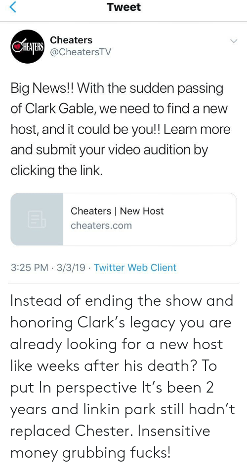 Money, News, and Twitter: Tweet  Cheaters  @CheatersTV  Big News!! With the sudden passing  of Clark Gable, we need to find a new  host, and it could be you!! Learn more  and submit your video audition by  clicking the link.  Cheaters | New Host  cheaters.com  3:25 PM 3/3/19 Twitter Web Client Instead of ending the show and honoring Clark's legacy you are already looking for a new host like weeks after his death? To put In perspective It's been 2 years and linkin park still hadn't replaced Chester. Insensitive money grubbing fucks!