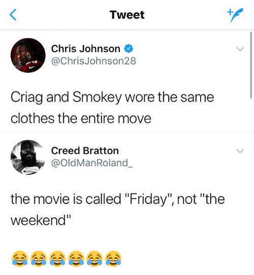 """Chris Johnson: Tweet  Chris Johnson  @ChrisJohnson28  Criag and Smokey wore the same  clothes the entire move  Creed Bratton  @OldManRoland  the movie is called """"Friday"""", not """"the  weekend"""" 😂😂😂😂😂😂"""