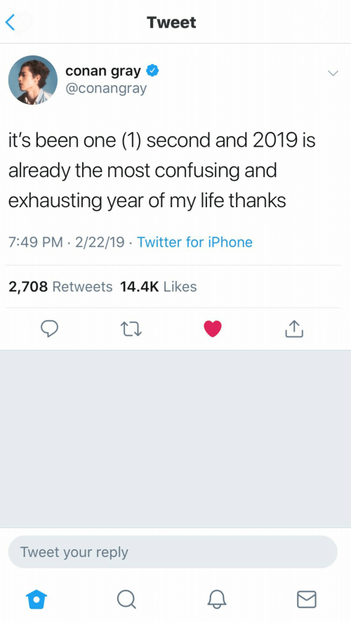 One 1: Tweet  conan gray  @conangray  it's been one (1) second and 2019 is  already the most confusing and  exhausting year of my life thanks  7:49 PM 2/22/19 Twitter for iPhone  2,708 Retweets 14.4K Likes  Tweet your reply