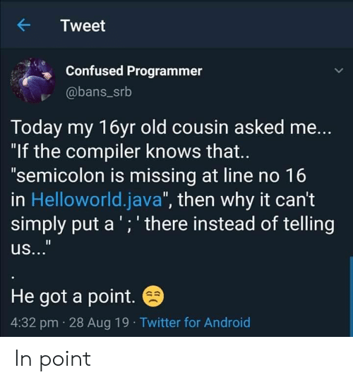 """semicolon: Tweet  Confused Programmer  @bans_srb  Today my 16yr old cousin asked me...  """"If the compiler knows that..  """"semicolon is missing at line no 16  in Helloworld.java"""", then why it can't  simply put a ';' there instead of telling  us...""""  He got a point.  4:32 pm 28 Aug 19 Twitter for Android In point"""